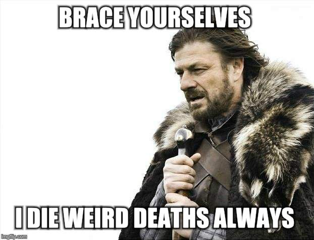 Brace Yourselves X is Coming Meme | BRACE YOURSELVES I DIE WEIRD DEATHS ALWAYS | image tagged in memes,brace yourselves x is coming | made w/ Imgflip meme maker
