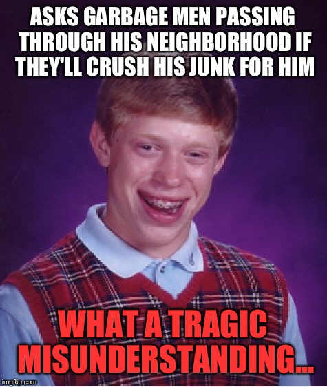 Bad Luck Brian Meme | ASKS GARBAGE MEN PASSING THROUGH HIS NEIGHBORHOOD IF THEY'LL CRUSH HIS JUNK FOR HIM WHAT A TRAGIC MISUNDERSTANDING... | image tagged in memes,bad luck brian | made w/ Imgflip meme maker