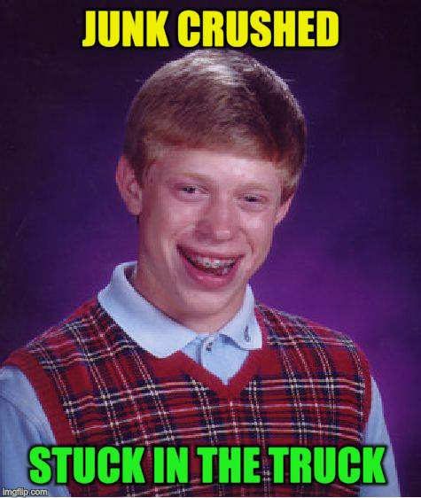 Bad Luck Brian Meme | JUNK CRUSHED STUCK IN THE TRUCK | image tagged in memes,bad luck brian | made w/ Imgflip meme maker