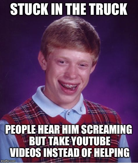 Bad Luck Brian Meme | STUCK IN THE TRUCK PEOPLE HEAR HIM SCREAMING BUT TAKE YOUTUBE VIDEOS INSTEAD OF HELPING | image tagged in memes,bad luck brian | made w/ Imgflip meme maker