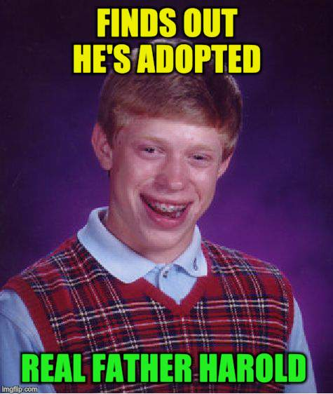 Bad Luck Brian Meme | FINDS OUT HE'S ADOPTED REAL FATHER HAROLD | image tagged in memes,bad luck brian | made w/ Imgflip meme maker