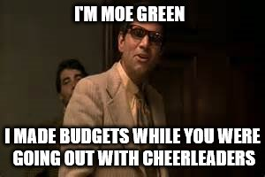 I'M MOE GREEN I MADE BUDGETS WHILE YOU WERE GOING OUT WITH CHEERLEADERS | made w/ Imgflip meme maker