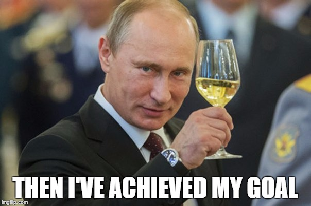 Putin Cheers | THEN I'VE ACHIEVED MY GOAL | image tagged in putin cheers | made w/ Imgflip meme maker