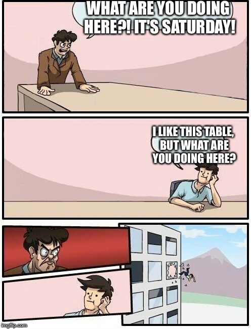 Boardroom Meeting Suggestion Day off | WHAT ARE YOU DOING HERE?! IT'S SATURDAY! I LIKE THIS TABLE, BUT WHAT ARE YOU DOING HERE? | image tagged in boardroom meeting suggestion day off | made w/ Imgflip meme maker