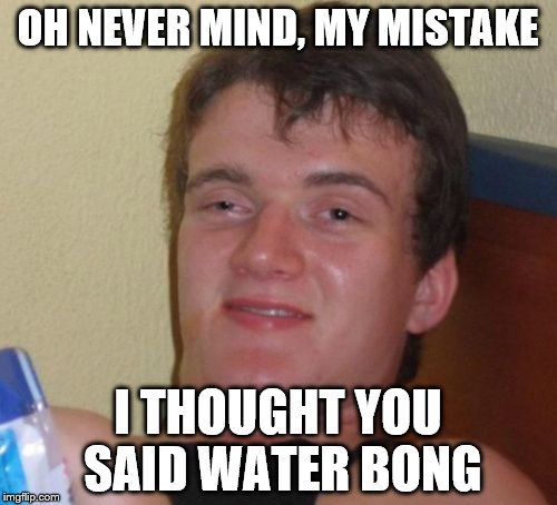 10 Guy Meme | OH NEVER MIND, MY MISTAKE I THOUGHT YOU SAID WATER BONG | image tagged in memes,10 guy | made w/ Imgflip meme maker