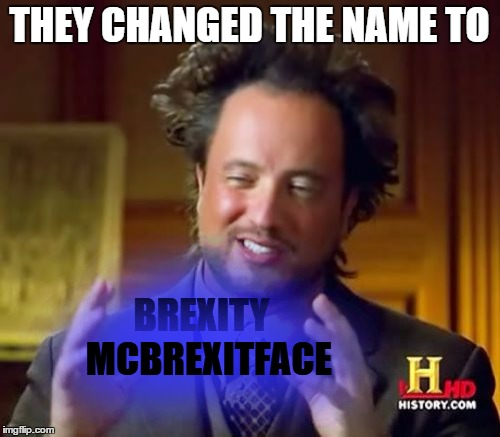 Ancient Aliens Meme | THEY CHANGED THE NAME TO BREXITY  MCBREXITFACE | image tagged in memes,ancient aliens | made w/ Imgflip meme maker