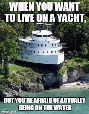 land yacht | WHEN YOU WANT TO LIVE ON A YACHT, BUT YOU'RE AFRAID OF ACTUALLY BEING ON THE WATER | image tagged in land yacht | made w/ Imgflip meme maker