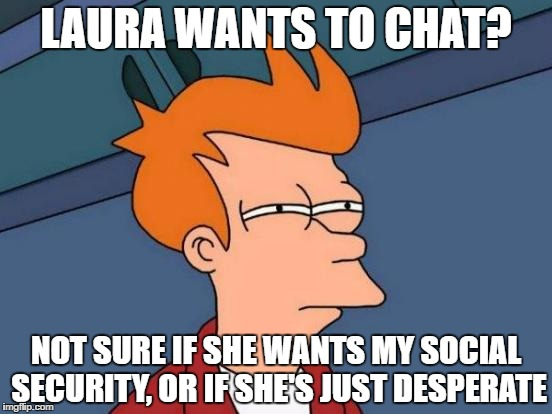 Futurama Fry Meme | LAURA WANTS TO CHAT? NOT SURE IF SHE WANTS MY SOCIAL SECURITY, OR IF SHE'S JUST DESPERATE | image tagged in memes,futurama fry | made w/ Imgflip meme maker