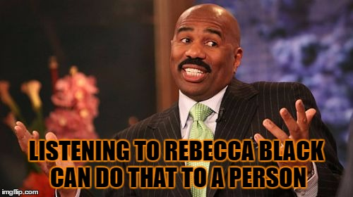 Steve Harvey Meme | LISTENING TO REBECCA BLACK CAN DO THAT TO A PERSON | image tagged in memes,steve harvey | made w/ Imgflip meme maker