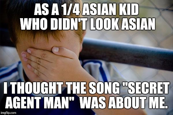 "confession kid | AS A 1/4 ASIAN KID WHO DIDN'T LOOK ASIAN I THOUGHT THE SONG ""SECRET AGENT MAN""  WAS ABOUT ME. 