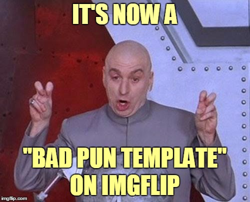 "Dr Evil Laser Meme | IT'S NOW A ON IMGFLIP ""BAD PUN TEMPLATE"" 