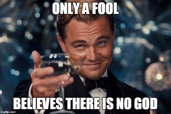 Leonardo Dicaprio Cheers Meme | ONLY A FOOL BELIEVES THERE IS NO GOD | image tagged in memes,leonardo dicaprio cheers | made w/ Imgflip meme maker