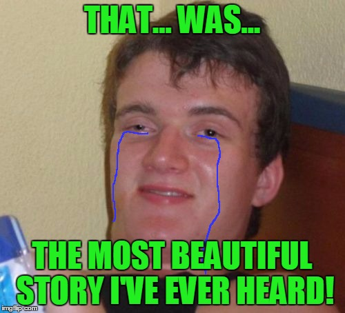 10 Guy Meme | THAT... WAS... THE MOST BEAUTIFUL STORY I'VE EVER HEARD! | image tagged in memes,10 guy | made w/ Imgflip meme maker