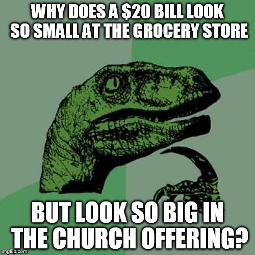 Philosoraptor Meme | WHY DOES A $20 BILL LOOK SO SMALL AT THE GROCERY STORE BUT LOOK SO BIG IN THE CHURCH OFFERING? | image tagged in memes,philosoraptor | made w/ Imgflip meme maker