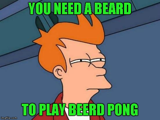 Futurama Fry Meme | YOU NEED A BEARD TO PLAY BEERD PONG | image tagged in memes,futurama fry | made w/ Imgflip meme maker