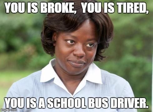 the help |  YOU IS BROKE,  YOU IS TIRED, YOU IS A SCHOOL BUS DRIVER. | image tagged in the help | made w/ Imgflip meme maker