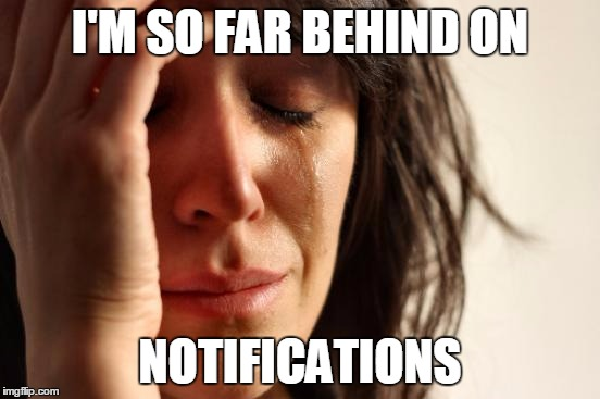 First World Problems Meme | I'M SO FAR BEHIND ON NOTIFICATIONS | image tagged in memes,first world problems | made w/ Imgflip meme maker
