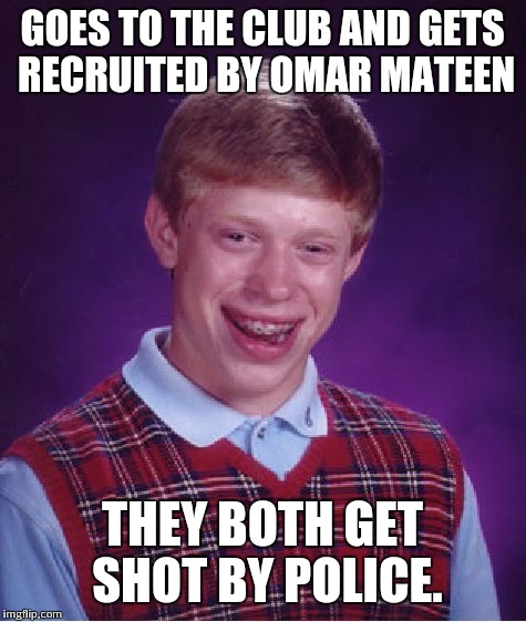 Bad Luck Brian Meme | GOES TO THE CLUB AND GETS RECRUITED BY OMAR MATEEN THEY BOTH GET SHOT BY POLICE. | image tagged in memes,bad luck brian | made w/ Imgflip meme maker