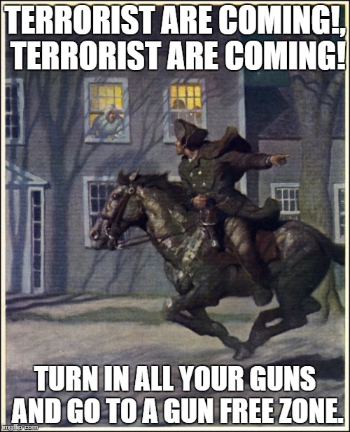 Paul Revere | TERRORIST ARE COMING!, TERRORIST ARE COMING! TURN IN ALL YOUR GUNS AND GO TO A GUN FREE ZONE. | image tagged in paul revere | made w/ Imgflip meme maker