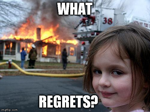 Disaster Girl Meme | WHAT REGRETS? | image tagged in memes,disaster girl | made w/ Imgflip meme maker