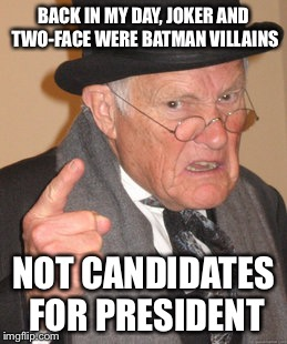 Back In My Day Meme | BACK IN MY DAY, JOKER AND TWO-FACE WERE BATMAN VILLAINS NOT CANDIDATES FOR PRESIDENT | image tagged in memes,back in my day | made w/ Imgflip meme maker
