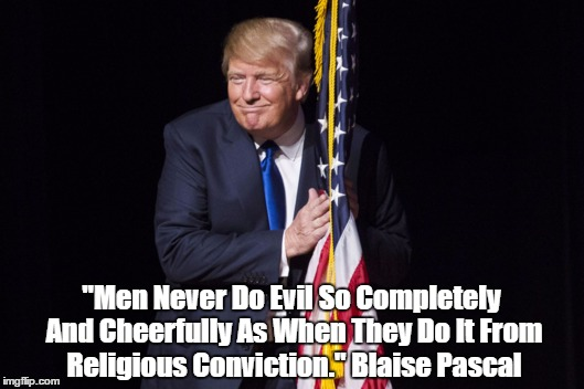 """Men Never Do Evil So Completely And Cheerfully As When They Do It From Religious Conviction."" Blaise Pascal 