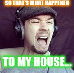 SO THAT'S WHAT HAPPENED TO MY HOUSE... | made w/ Imgflip meme maker