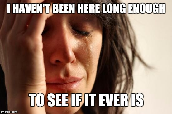First World Problems Meme | I HAVEN'T BEEN HERE LONG ENOUGH TO SEE IF IT EVER IS | image tagged in memes,first world problems | made w/ Imgflip meme maker