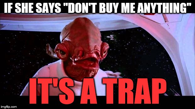 "IF SHE SAYS ""DON'T BUY ME ANYTHING"" IT'S A TRAP 
