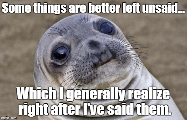 Awkward Moment Sealion Meme | Some things are better left unsaid... Which I generally realize right after I've said them. | image tagged in memes,awkward moment sealion | made w/ Imgflip meme maker