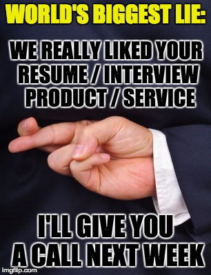 Buyers are liars ... even when they're buying YOU as an employee |  WORLD'S BIGGEST LIE:; WE REALLY LIKED YOUR RESUME / INTERVIEW  PRODUCT / SERVICE; I'LL GIVE YOU A CALL NEXT WEEK | image tagged in crossed fingers lying | made w/ Imgflip meme maker