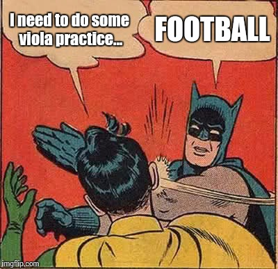 When football is on TV... | I need to do some viola practice... FOOTBALL | image tagged in memes,batman slapping robin,football,music,viola,violas | made w/ Imgflip meme maker