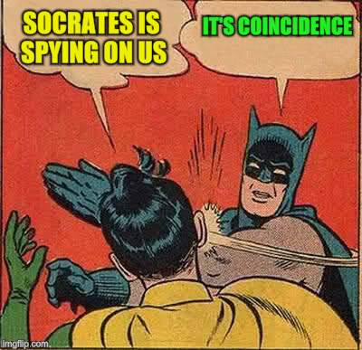 Batman Slapping Robin Meme | SOCRATES IS SPYING ON US IT'S COINCIDENCE | image tagged in memes,batman slapping robin | made w/ Imgflip meme maker