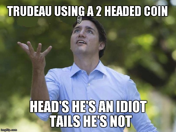 Trudeau Fiips Coin | TRUDEAU USING A 2 HEADED COIN HEAD'S HE'S AN IDIOT  TAILS HE'S NOT | image tagged in justin trudeau,politics,political meme,memes,funny | made w/ Imgflip meme maker