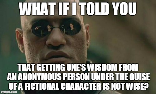 Matrix Morpheus Meme | WHAT IF I TOLD YOU THAT GETTING ONE'S WISDOM FROM AN ANONYMOUS PERSON UNDER THE GUISE OF A FICTIONAL CHARACTER IS NOT WISE? | image tagged in memes,matrix morpheus | made w/ Imgflip meme maker