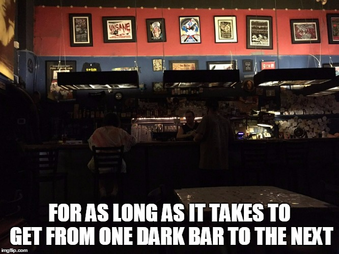 FOR AS LONG AS IT TAKES TO GET FROM ONE DARK BAR TO THE NEXT | made w/ Imgflip meme maker