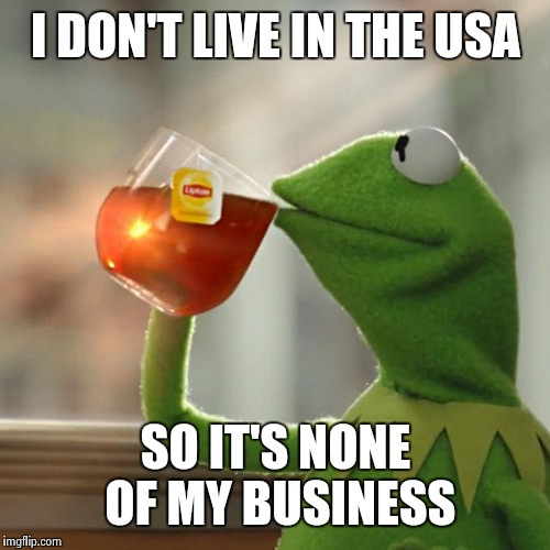 But Thats None Of My Business Meme | I DON'T LIVE IN THE USA SO IT'S NONE OF MY BUSINESS | image tagged in memes,but thats none of my business,kermit the frog | made w/ Imgflip meme maker