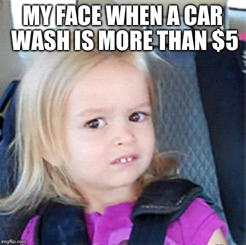 Confused Little Girl | MY FACE WHEN A CAR WASH IS MORE THAN $5 | image tagged in confused little girl | made w/ Imgflip meme maker