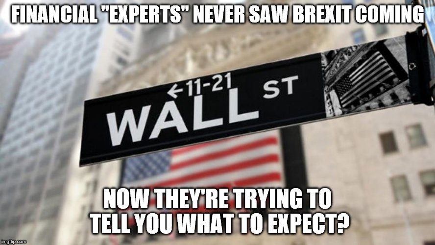 "wall street | FINANCIAL ""EXPERTS"" NEVER SAW BREXIT COMING NOW THEY'RE TRYING TO TELL YOU WHAT TO EXPECT? 