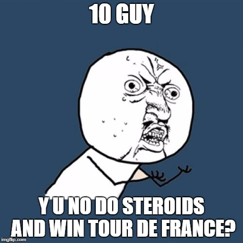 Y U No Meme | 10 GUY Y U NO DO STEROIDS AND WIN TOUR DE FRANCE? | image tagged in memes,y u no | made w/ Imgflip meme maker