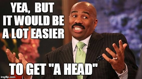 "Steve Harvey Meme | YEA,  BUT IT WOULD BE A LOT EASIER TO GET ""A HEAD"" 