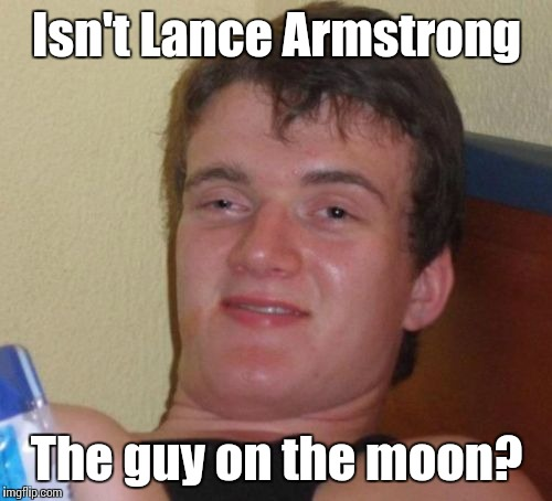 10 Guy Meme | Isn't Lance Armstrong The guy on the moon? | image tagged in memes,10 guy | made w/ Imgflip meme maker