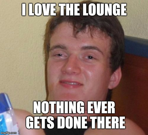 10 Guy Meme | I LOVE THE LOUNGE NOTHING EVER GETS DONE THERE | image tagged in memes,10 guy | made w/ Imgflip meme maker