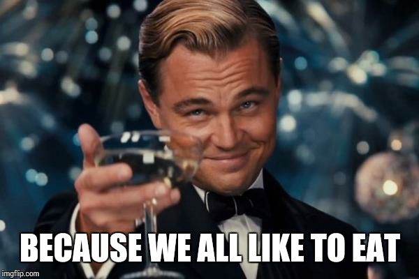 Leonardo Dicaprio Cheers Meme | BECAUSE WE ALL LIKE TO EAT | image tagged in memes,leonardo dicaprio cheers | made w/ Imgflip meme maker