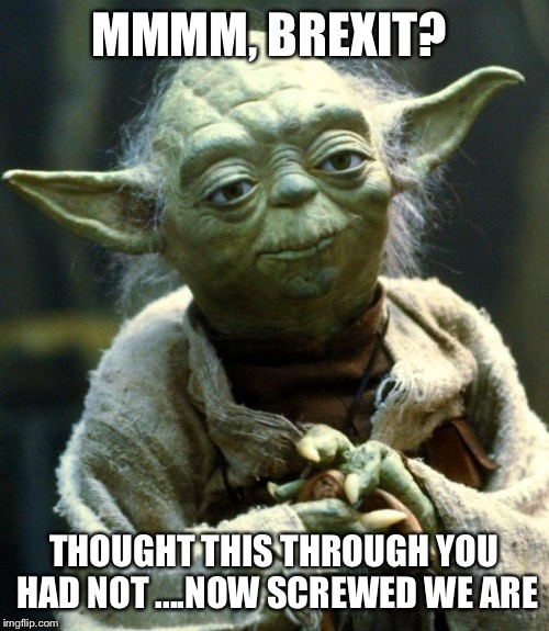 Star Wars Yoda Meme | MMMM, BREXIT? THOUGHT THIS THROUGH YOU HAD NOT ....NOW SCREWED WE ARE | image tagged in memes,star wars yoda | made w/ Imgflip meme maker