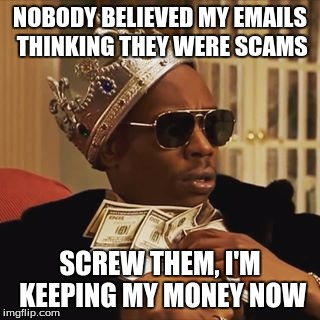 Nobody ever believed the poor Nigerian Prince. :( | NOBODY BELIEVED MY EMAILS THINKING THEY WERE SCAMS SCREW THEM, I'M KEEPING MY MONEY NOW | image tagged in nigerian prince,memes | made w/ Imgflip meme maker