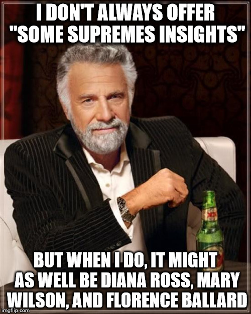"The Most Interesting Man In The World Meme |  I DON'T ALWAYS OFFER ""SOME SUPREMES INSIGHTS""; BUT WHEN I DO, IT MIGHT AS WELL BE DIANA ROSS, MARY WILSON, AND FLORENCE BALLARD 