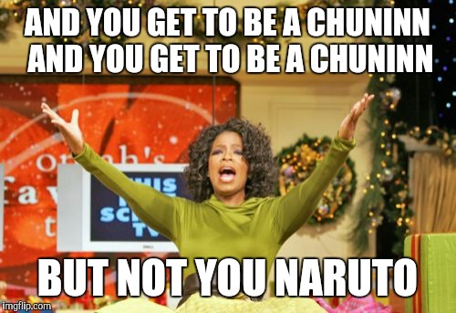 You Get An X And You Get An X |  AND YOU GET TO BE A CHUNINN  AND YOU GET TO BE A CHUNINN; BUT NOT YOU NARUTO | image tagged in memes,you get an x and you get an x | made w/ Imgflip meme maker