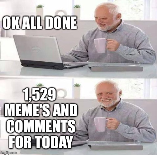 OK ALL DONE 1,529 MEME'S AND COMMENTS FOR TODAY | made w/ Imgflip meme maker