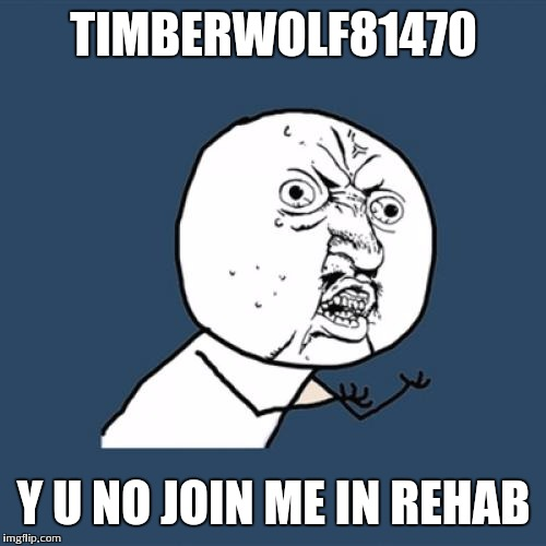 Y U No Meme | TIMBERWOLF81470 Y U NO JOIN ME IN REHAB | image tagged in memes,y u no | made w/ Imgflip meme maker